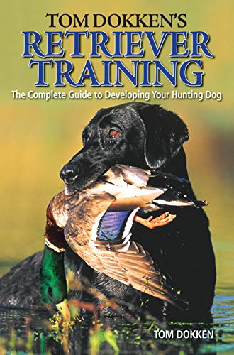 Tom Dokken's Retriever Training: The Complete Guide to Developing Your Hunting Dog (Best Dog Breeds For Cold Weather)