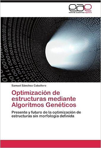 Optimización de estructuras mediante Algoritmos Genéticos: Presente y futuro de la optimización de estructuras sin morfología definida (Spanish Edition) ...