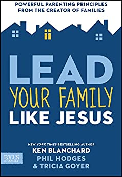 Lead Your Family Like Jesus: Powerful Parenting Principles from the Creator of Families by [Blanchard, Ken, Goyer, Tricia, Hodges, Phil]