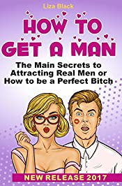 How to Get a Man: The Main Secrets to Attracting Real Men or How to be a Perfect Bitch (how to date book, dating secrets for women, books about dating ... attract men, how to get a guy interested)