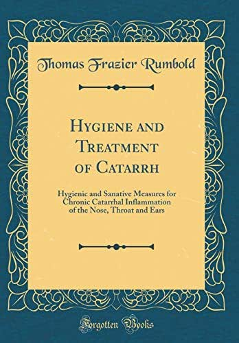 Hygiene and Treatment of Catarrh: Hygienic and Sanative Measures for Chronic Catarrhal Inflammation of the Nose, Throat and Ears (Classic Reprint)