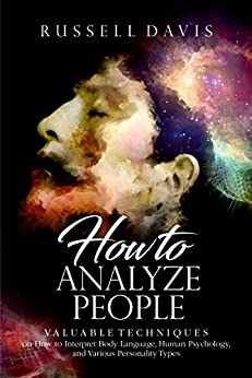 How to Analyze People: Valuable Techniques on How to Interpret Body Language, Human Psychology, and Various Personality Types by [Davis, Russell]