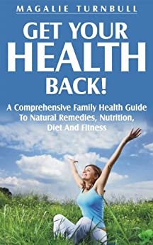 Get Your Health Back: A Comprehensive Family Health Guide to Natural Remedies, Nutrition, Diet and Fitness by [Turnbull, Magalie]
