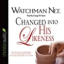 Changed Into His Likeness Audiobook by Watchman Nee Narrated by George W. Sarris