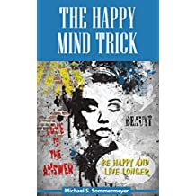 The Happy Mind Trick: Be Happy and Live Longer