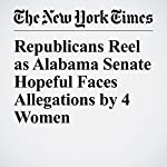 Republicans Reel as Alabama Senate Hopeful Faces Allegations by 4 Women | Richard Fausset,Jonathan Martin,Campbell Robertson