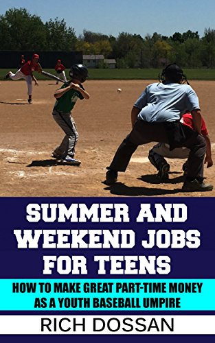 Summer and Weekend Jobs for Teens: How to Make Great Part-Time Money as a Youth Baseball Umpire: Turn your passion for baseball, sports & outdoors into a summer job; coaching baseball; baseball dad