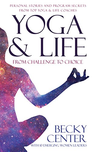 Yoga & Life: From Challenge to Choice, Personal Stories and Program Secrets, From Top Yoga & Life Coaches