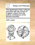 The Agreement of the Lutheran Churches with the Church of England, Shewn from the Publick Confessions of the Several Churches, John Lewis, 1170537804