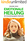 Emotionale Heilung: Die Voraussetzung jeglicher Spiritualität