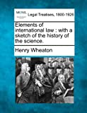 Elements of international law : with a sketch of the history of the Science, Henry Wheaton, 1240030673