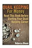 Quail Keeping For Money: Read This Book Before Starting Your Quail Keeping Career: (Building Chicken Coops, DIY Projects)