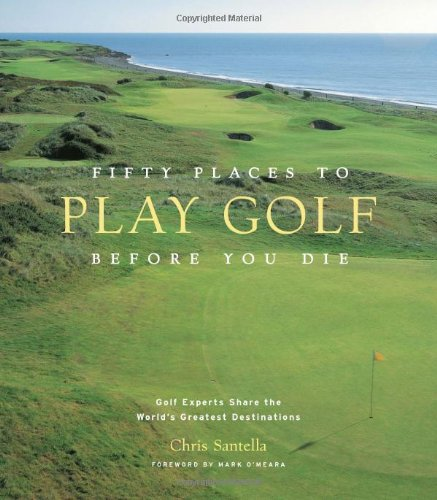 Fifty Places to Play Golf Before You Die: Golf Experts Share the World's Greatest Destinations (Golf Courses Of The World)