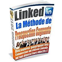 LinkedIn La Méthode de Prospection Gagnante: Combien de fois avez-vous espéré multiplier vos prospects facilement sans jamais y parvenir ? (French Edition)