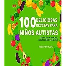 Cien deliciosas recetas para niños autistas: Sin gluten, caseína,azúcar, soya,preservantes y colorantes artificiales