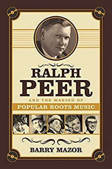 Ralph Peer and the Making of Popular Roots Music by [Mazor, Barry]