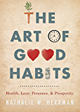 The Art of Good Habits: Health, Love, Presence, and Prosperity