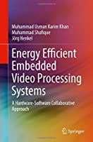 Energy Efficient Embedded Video Processing Systems: A Hardware-Software Collaborative Approach Front Cover