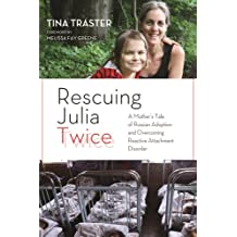 Rescuing Julia Twice: A Mother's Tale of Russian Adoption and Overcoming Reactive Attachment Disorder