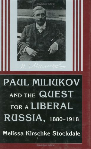 Paul Miliukov and the Quest for a Liberal Russia, 1880-1918