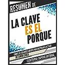 Resumen De La Clave Es El Porque: Como Los Grandes Lideres Nos Inspiran A Actuar - De Simon Sinek: (Start With Why) (Spanish Edition)