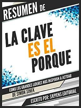 Resumen De La Clave Es El Porque: Como Los Grandes Lideres Nos Inspiran A Actuar - De Simon Sinek: (Start With Why) (Spanish Edition) by [Editorial, Sapiens]