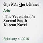 'The Vegetarian,' a Surreal South Korean Novel | Alexandra Alter