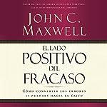 El Lado Positivo del Fracaso [The Upside of Failure]: Como Convertir Los Errores en Puent es Hacia el Exito | John C. Maxwell