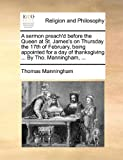 A Sermon Preach'D Before the Queen at St James's on Thursday the 17th of February, Being Appointed for a Day of Thanksgiving by Tho Manningham, Thomas Manningham, 1140900684