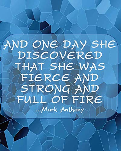 AND ONE DAY SHE DISCOVERED THAT SHE WAS FIERCE AND STRONG AND FULL OF FIRE...Mark Anthony: Blue Mosaic College Ruled Notebook With Motivational Sayings To Inspire You On Every Page