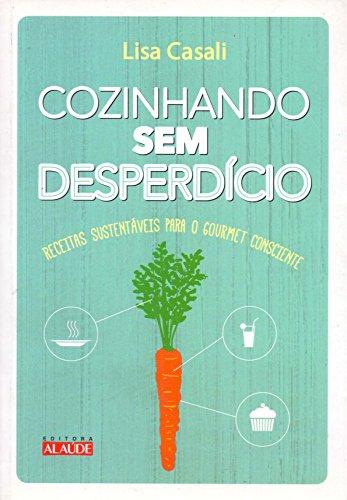 Cozinhando sem Desperdício. Receitas Sustentáveis Para o Gourmet Consciente