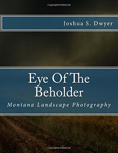 Eye Of The Beholder: Montana Landscape Photography (Volume 1) PDF