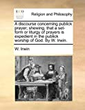 A Discourse Concerning Publick Prayer; Shewing, That a Set-Form or Liturgy of Prayers Is Expedient in the Publick Worship of God by W Irwin, W. Irwin, 114088073X