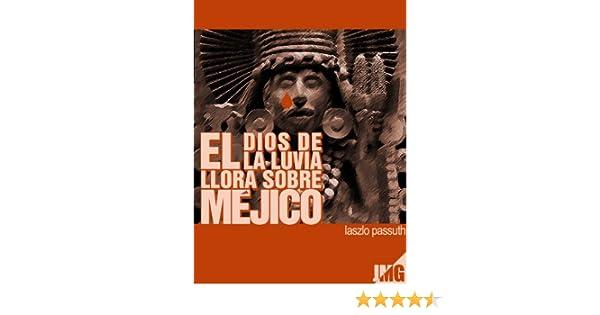 Amazon.com: El Dios De La Lluvia Llora Sobre Méjico (Spanish Edition) eBook: Laszló Passuth, JMG, Joaquín Verdaguer: Kindle Store