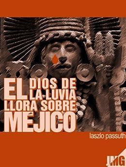 El Dios De La Lluvia Llora Sobre Méjico (Spanish Edition) by [Passuth,