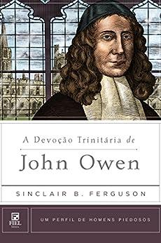 A Devoção Trinitária de John Owen (Um Perfil de Homens Piedosos) por [Ferguson, Sinclair]
