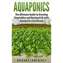 Aquaponics: The Ultimate Guide to Growing Vegetables and Raising Fish with Aquaponics Gardening (aquaponics gardening, aquaponics system, aquaponics fish, ... for beginners, aquaponics farming)
