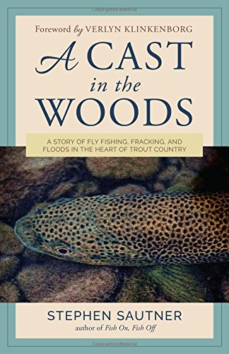 Heart Cast - A Cast in the Woods: A Story of Fly Fishing, Fracking, and Floods in the Heart of Trout Country