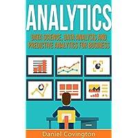 Analytics: Data Science, Data Analysis and Predictive Analytics for Business (Algorithms, Business Intelligence, Statistical Analysis, Decision Analysis, ... Data Mining, Big Data) (English Edition)