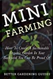 Mini Farming: How to Create a Sustainable Organic Garden in Your Backyard You Can Be Proud Of (Small Space Gardening)