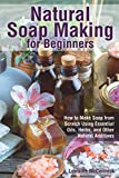 Natural Soap Making for Beginners: How to Make Soap from Scratch Using Essential Oils, Herbs, and Other Natural Additives (Beginner Soap Making Book)