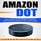 Amazon Dot: The Complete Beginner to Expert Amazon Dot Manual and User Guide: Amazon Dot Guide, Book 1 Hörbuch von Jordan Pittman Gesprochen von: Bryan Jester