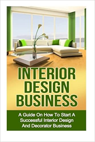 Interior Design Business A Guide On How To Start Successful Budget Home Based And Decorating Ryan Smith 9781532733765
