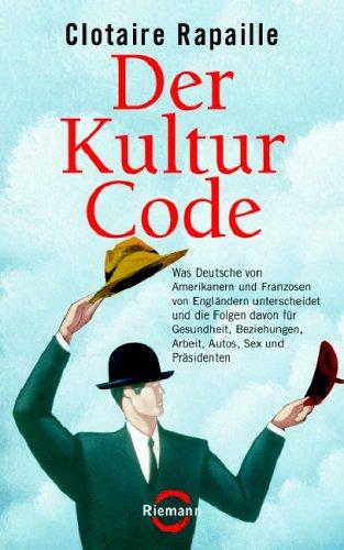 Der Kultur Code  Was Deutsche Von Amerikanern Und Franzosen Von Engländern Unterscheidet Und Die Folgen Davon Für Gesundheit Beziehungen Arbeit Autos Sex Und Präsidenten