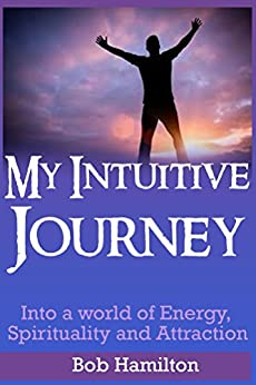 My Intuitive Journey: Into a World of Energy, Spirituality, and Attraction by [Hamilton,Bob]