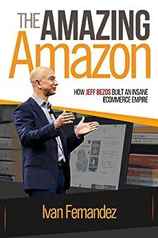The Amazing Amazon: How Jeff Bezos Built An Insane e-Commerce Empire by [Fernandez, Ivan, Publishing, Mode ON]