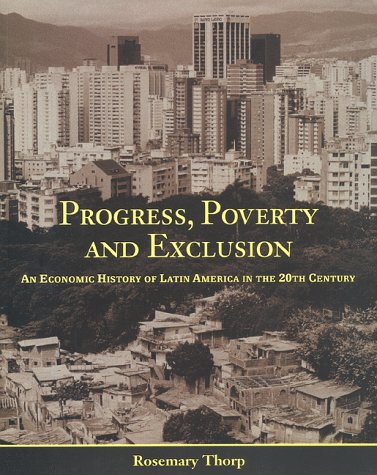 Progress, Poverty and Exclusion: An Economic History of Latin America in the Twentieth Century (Inter-American Developme