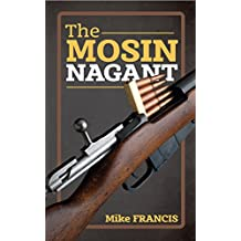The Mosin Nagant: Complete Buyers and Shooters Guide to Owning, Collecting, and Converting the Most Battle Proven Weapon in History! Secrets of the  Mosin Nagant You Need to Know!