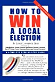img - for How to Win a Local Election: A Complete Step-by-step Guide by Judge Lawrence Grey (1999-02-23) book / textbook / text book