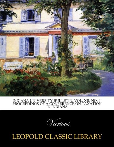 Read Online Indiana University Bulletin, Vol. XII, No. 4; Proceedings of a conference on taxation in Indiana pdf